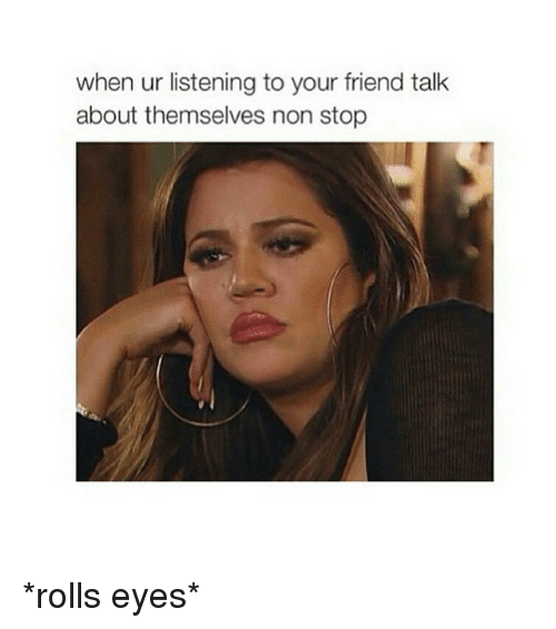 Rolls Eyes: when ur listening to your friend talk  about themselves non stop *rolls eyes*