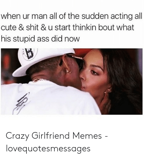 Lovequotesmessages: when ur man all of the sudden acting all  cute & shit & u start thinkin bout what  his stupid ass did now Crazy Girlfriend Memes - lovequotesmessages