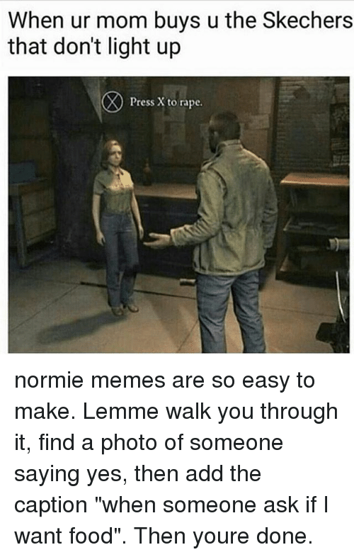 """Skechers: When ur mom buys u the Skechers  that don't light up  Press X to rape. normie memes are so easy to make. Lemme walk you through it, find a photo of someone saying yes, then add the caption """"when someone ask if I want food"""". Then youre done."""