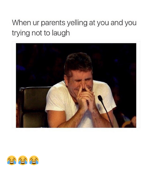 try not to laugh: When ur parents yelling at you and you  trying not to laugh 😂😂😂
