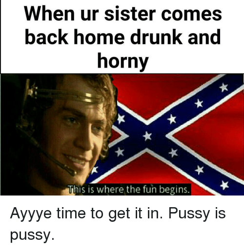 Hornys: When ur sister comes  back home drunk and  horny  This is where the fun begins Ayyye time to get it in. Pussy is pussy.