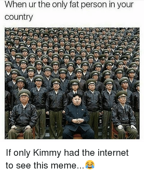 fat person: When ur the only fat person in your  country If only Kimmy had the internet to see this meme...😂
