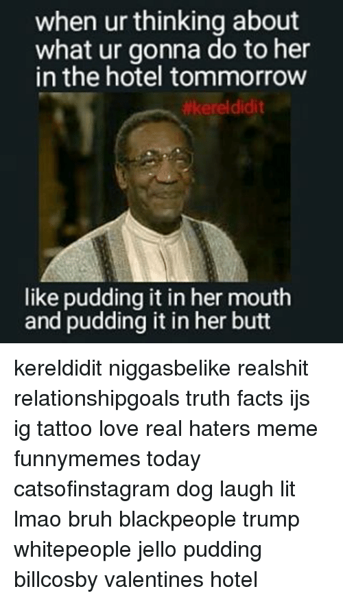 hater meme: when ur thinking about  what ur gonna do to her  in the hotel tommorrow  #kerel didit  like pudding it in her mouth  and pudding it in her butt kereldidit niggasbelike realshit relationshipgoals truth facts ijs ig tattoo love real haters meme funnymemes today catsofinstagram dog laugh lit lmao bruh blackpeople trump whitepeople jello pudding billcosby valentines hotel