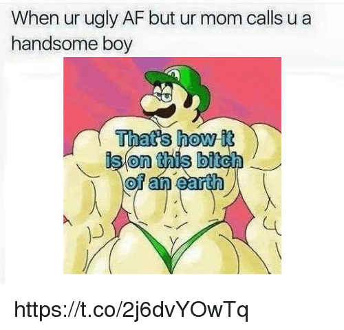 Handsome Boy: When ur ugly AF but ur mom calls u a  handsome boy  Thats how it  ison this bitch  0 https://t.co/2j6dvYOwTq