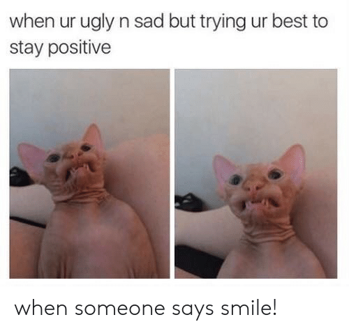 Ugly, Best, and Smile: when ur ugly n sad but trying ur best to  stay positive when someone says smile!