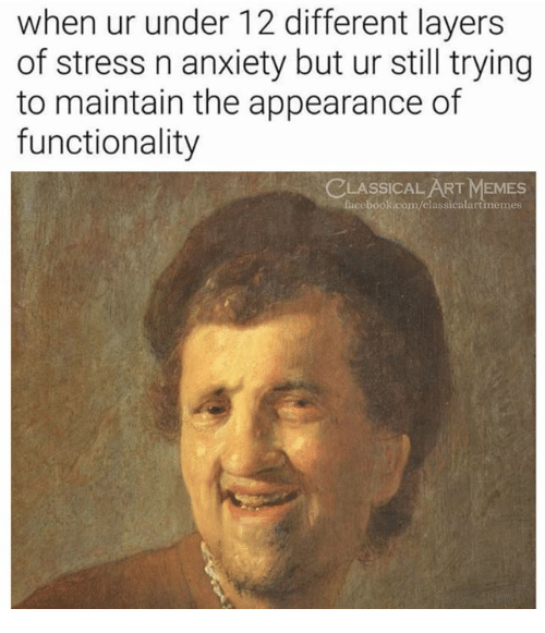 Facebook, Memes, and Anxiety: when ur under 12 different layers  of stress n anxiety but ur still trying  to maintain the appearance of  functionality  LASSICAL ART MEMES  facebook.com/classicalartimemes