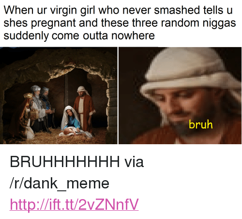"""Outta Nowhere: When ur virgin girl who never smashed tells u  shes pregnant and these three random niggas  suddenly come outta nowhere  bruh <p>BRUHHHHHHH via /r/dank_meme <a href=""""http://ift.tt/2vZNnfV"""">http://ift.tt/2vZNnfV</a></p>"""