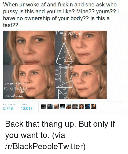 Yat: When ur woke af and fuckin and she ask who  pussy is this and you're like? Mine?? yours??I  have no ownership of your body?? Is this a  test??  sin  2  COS  tan 1  2x  yat b  RETWEETS  LIKES  5,748 13,017 <p>Back that thang up. But only if you want to. (via /r/BlackPeopleTwitter)</p>
