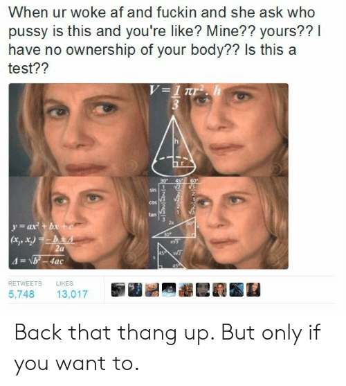 Yat: When ur woke af and fuckin and she ask who  pussy is this and you're like? Mine?? yours??I  have no ownership of your body?? Is this a  test??  sin  2  COS  tan 1  2x  yat b  RETWEETS  LIKES  5,748 13,017 Back that thang up. But only if you want to.