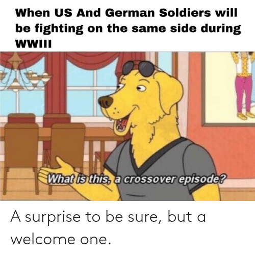 Soldiers: When US And German Soldiers will  be fighting on the same side during  WWII  What is this, a crossover episode? A surprise to be sure, but a welcome one.