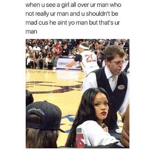 Man Buts: when usee a girl all over ur man who  not really ur man and u shouldn't be  mad cus he aint yo man but that's ur  man  SUMMED