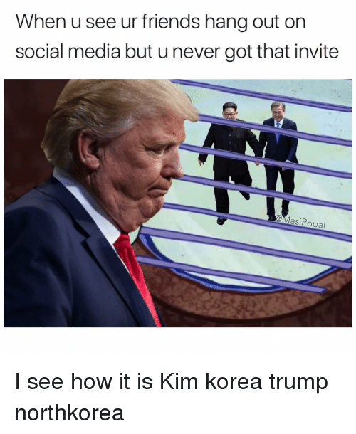 I See How It Is: When usee ur friends hang out on  social media but u never got that invite  QMasiPopal I see how it is Kim korea trump northkorea