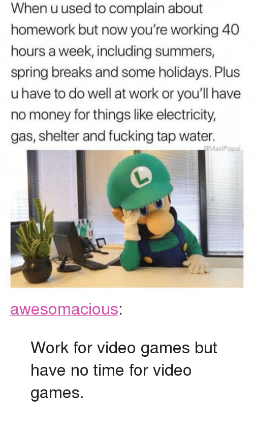 """40 Hours A Week: When uused to complain about  homework but now you're working 40  hours a week, including summers,  spring breaks and some holidays. Plus  u have to do well at work or you'll have  no money for things like electricity,  gas, shelter and fucking tap water.  MasiPopal <p><a href=""""http://awesomacious.tumblr.com/post/170075003643/work-for-video-games-but-have-no-time-for-video"""" class=""""tumblr_blog"""">awesomacious</a>:</p>  <blockquote><p>Work for video games but have no time for video games.</p></blockquote>"""