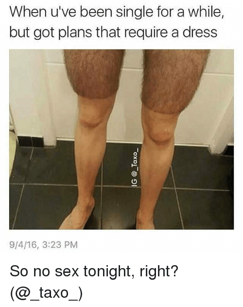 Memes, Sex, and Dress: When u've been single for a while,  but got plans that require a dress  9/4/16, 3:23 PM So no sex tonight, right? (@_taxo_)