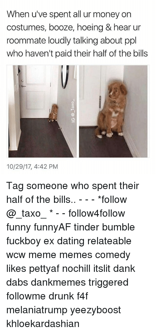 f4f: When u've spent all ur money on  costumes, booze, hoeing & hear ur  roommate loudly talking about ppl  who haven't paid their half of the bills  10/29/17, 4:42 PM Tag someone who spent their half of the bills.. - - - *follow @_taxo_ * - - follow4follow funny funnyAF tinder bumble fuckboy ex dating relateable wcw meme memes comedy likes pettyaf nochill itslit dank dabs dankmemes triggered followme drunk f4f melaniatrump yeezyboost khloekardashian