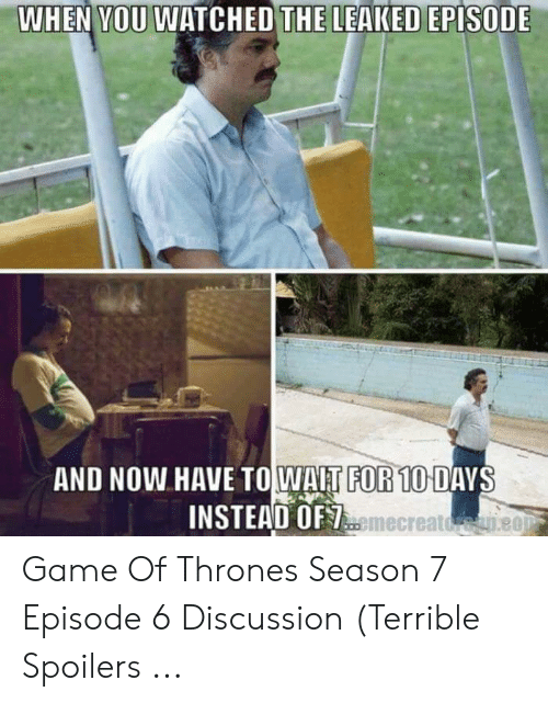 7 Episode 6: WHEN VOU WATCHED THE LEAKED EPISODE  AND NOW HAVE TOWAIT FOR 10 DAYS  INSTEAD OF  emecreatdene0 Game Of Thrones Season 7 Episode 6 Discussion (Terrible Spoilers ...