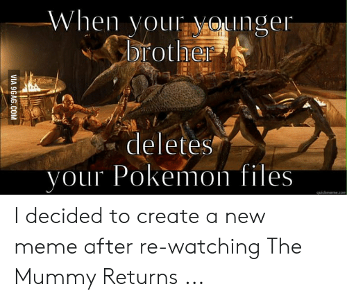 The Mummy Meme: When voul Onger  rothe  3  deletes  vour Pokemon files  quickmeme.com I decided to create a new meme after re-watching The Mummy Returns ...