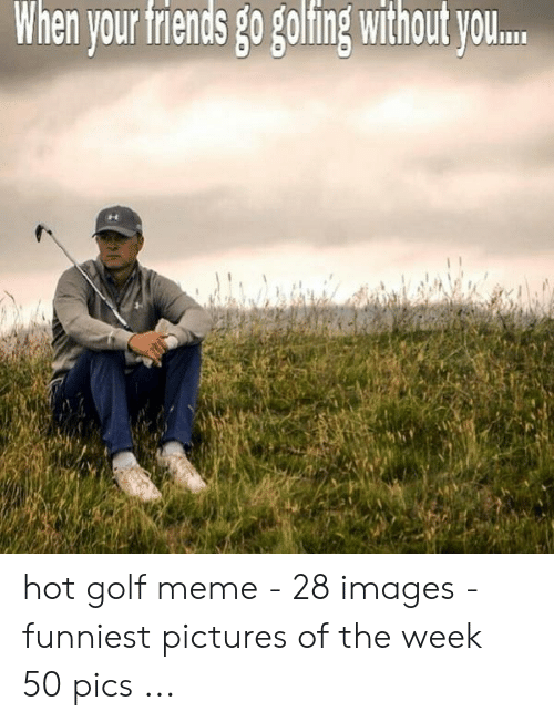 Golf Meme: When vour frends go goling without W. hot golf meme - 28 images - funniest pictures of the week 50 pics ...