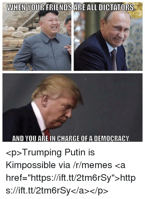 """Memes, Putin, and Democracy: WHEN VOUR FRIENDSARE ALL DICTATORS  AND VOU ARE IN CHARGE OF A DEMOCRACY <p>Trumping Putin is Kimpossible via /r/memes <a href=""""https://ift.tt/2tm6rSy"""">https://ift.tt/2tm6rSy</a></p>"""