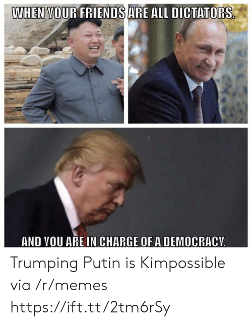 Memes, Putin, and Democracy: WHEN VOUR FRIENDSARE ALL DICTATORS  AND VOU ARE IN CHARGE OF A DEMOCRACY Trumping Putin is Kimpossible via /r/memes https://ift.tt/2tm6rSy