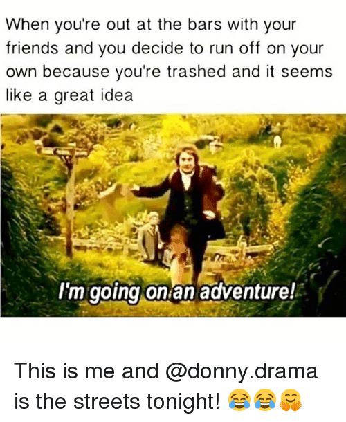 Friends, Memes, and Run: When vou're out at the bars with your  friends and you decide to run off on your  own because you're trashed and it seems  like a great idea  I'm going onlan adventure! This is me and @donny.drama is the streets tonight! 😂😂🤗