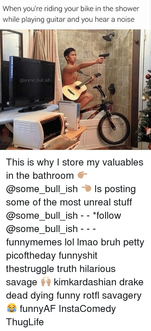 Unrealism: When vou're riding your bike in the shower  while playing quitar and you hear a noise  @some bull ish This is why I store my valuables in the bathroom 👉🏽@some_bull_ish 👈🏽 Is posting some of the most unreal stuff @some_bull_ish - - *follow @some_bull_ish - - - funnymemes lol lmao bruh petty picoftheday funnyshit thestruggle truth hilarious savage 🙌🏽 kimkardashian drake dead dying funny rotfl savagery 😂 funnyAF InstaComedy ThugLife