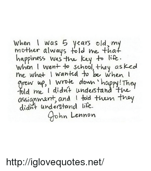 rew: When Was 5 years old,m  mother always told me tha  happiness was the key to lite  when went to school, they asked  me what I wantd to be when l  rew up, 1 wrole down 'happy! They  ld me didnt undestand the  told the tnay  assignmarnt, and  didnt understand life.  gohn Lennon http://iglovequotes.net/