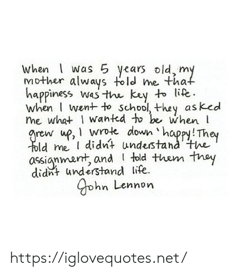 Life, School, and Happy: when was 5 years old, my  Mother always told me that  happiness wasthe kay to life.  when I went to school, they as ked  me what wanted to be when  grew up, wrote down happy! They  Told me I didnt understand'the  assignment, and told them thay  didnt understand life  Gohn Lennon https://iglovequotes.net/