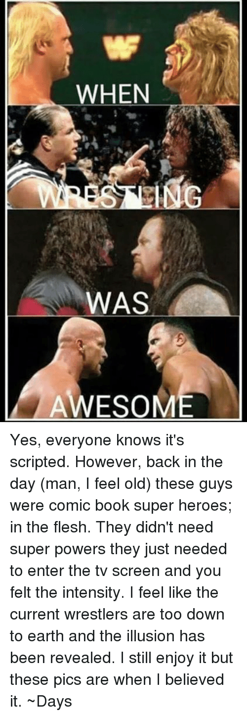I Feel Old: WHEN  WAS  AWESOM Yes, everyone knows it's scripted. However, back in the day (man, I feel old) these guys were comic book super heroes; in the flesh. They didn't need super powers they just needed to enter the tv screen and you felt the intensity. I feel like the current wrestlers are too down to earth and the illusion has been revealed. I still enjoy it but these pics are when I believed it.   ~Days