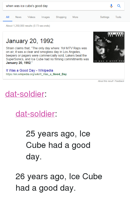 """Ice Cube: when was ice cube's good day  All News Videos ImagesShopping More  Settings Tools  About 1,250,000 results (0.73 seconds)  January 20, 1992  Strain claims that, """"The only day where: Yol MTV Raps was  on air, it was a clear and smogless day in Los Angeles  beepers or pagers were commercially sold, Lakers beat the  SuperSonics, and Ice Cube had no filming commitments was  January 20, 1992.""""  It Was a Good Day - Wikipedia  https://en.wikipedia.org/wiki/lt_Was_a_Good_Day <p><a href=""""http://dat-soldier.tumblr.com/post/169936454227/dat-soldier-25-years-ago-ice-cube-had-a-good"""" class=""""tumblr_blog"""">dat-soldier</a>:</p><blockquote> <p><a href=""""http://dat-soldier.tumblr.com/post/156113920097/25-years-ago-ice-cube-had-a-good-day"""" class=""""tumblr_blog"""">dat-soldier</a>:</p> <blockquote><p>25 years ago, Ice Cube had a good day.</p></blockquote> <p>  26 years ago, Ice Cube had a good day.  <br/></p> </blockquote>"""