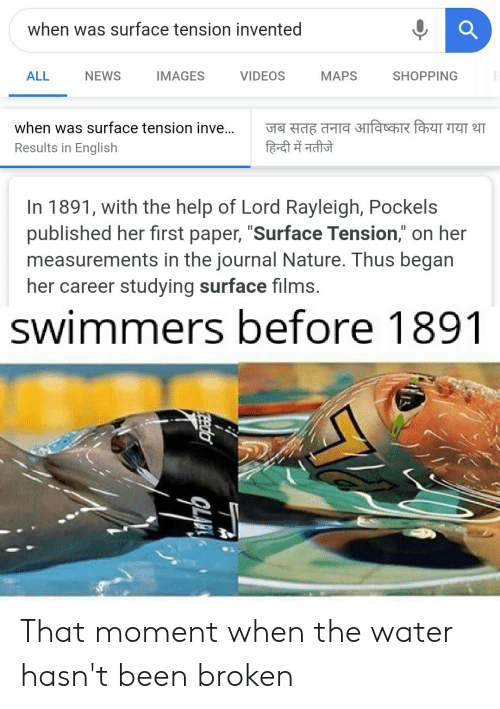 """News, Reddit, and Shopping: when was surface tension invented  ALL  NEWS  IMAGES  VIDEOS  МAPS  SHOPPING  जब सतह तनाव आविष्कार किया गया था  हिन्दी में नतीजे  when was surface tension inve...  Results in English  In 1891, with the help of Lord Rayleigh, Pockels  published her first paper, """"Surface Tension,"""" on her  measurements in the journal Nature. Thus began  her career studying surface films.  swimmers before 1891  Pedo That moment when the water hasn't been broken"""