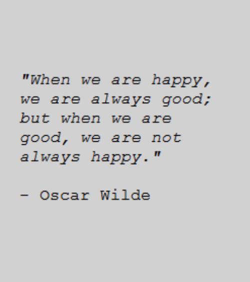 """Good, Happy, and Oscar Wilde: """"When we are happy,  but when we are  good, we are not  always happy.""""  - Oscar Wilde"""