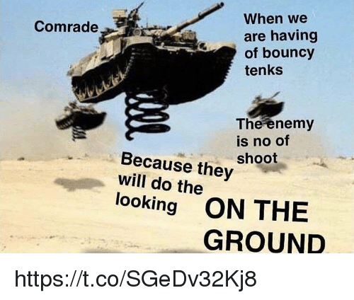 bouncy: When we  are having  of bouncy  tenks  079  Comrade  The enemy  is no of  shoot  Because they  will do the  looking ON THE  GROUND https://t.co/SGeDv32Kj8
