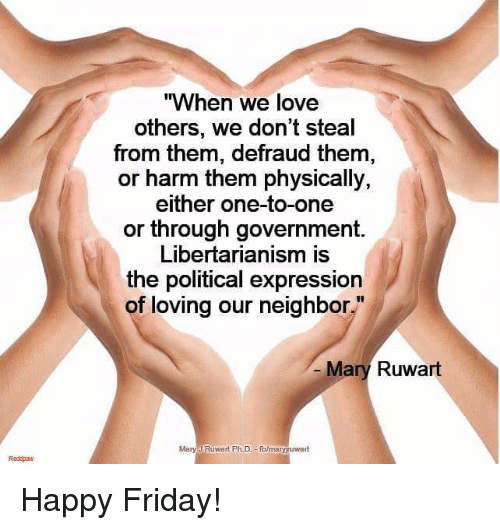 "Friday, Love, and Memes: ""When we love  others, we don't steal  from them, defraud them,  or harm them physically,  either one-to-one  or through government.  Libertarianism is  the political expression  of loving our neighbor""  Mary Ruwart  Mary J Ruwart Ph.D o/maryruwart  Redopan Happy Friday!"