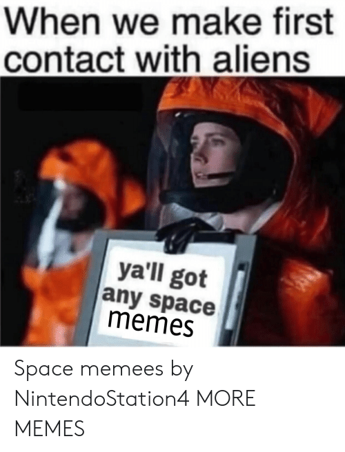 memees: When we make first  contact with aliens  ya'll got  any space  memes Space memees by NintendoStation4 MORE MEMES