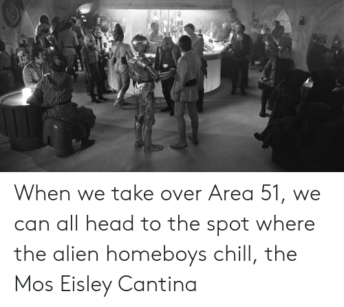 Eisley Cantina: When we take over Area 51, we can all head to the spot where the alien homeboys chill, the Mos Eisley Cantina