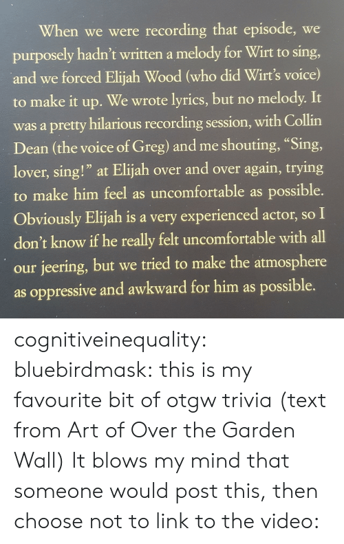 "Dean: When we were recording that episode, we  purposely hadn't written a melody for Wirt to sing,  and we forced Elijah Wood (who did Wirt's voice)  to make it up.  We wrote lyrics, but no melody. It  was a pretty hilarious recording session, with Collin  Dean (the voice of Greg) and me shouting, ""Sing,  lover, sing!"" at Elijah over and over again, trying  to make him feel as uncomfortable as possible.  Obviously Elijah is a very experienced actor, so I  don't know if he really felt uncomfortable with all  our jeering, but we tried to make the atmosphere  as oppressive and awkward for him as possible. cognitiveinequality: bluebirdmask: this is my favourite bit of otgw trivia (text from Art of Over the Garden Wall) It blows my mind that someone would post this, then choose not to link to the video:"