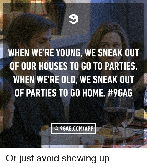 9gag, Dank, and Home: WHEN WE'RE YOUNG, WE SNEAK OUT  OF OUR HOUSES TO GO TO PARTIES.  WHEN WE RE OLD, WE SNEAK OUT  OF PARTIES TO GO HOME. #96AG  Q 9GAG.COM/APP Or just avoid showing up