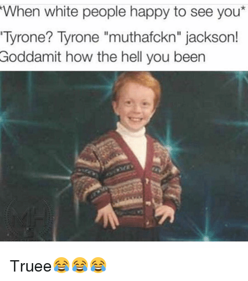 "Tyron: When white people happy to see you*  Tyrone? Tyrone ""muthafckn"" jackson!  Goddamit how the hell you been Truee😂😂😂"