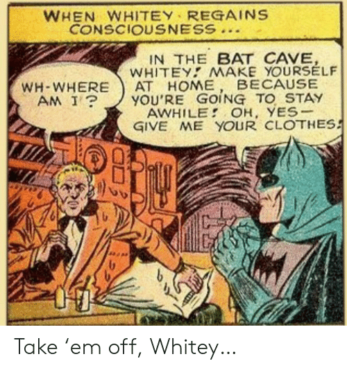 consciousness: WHEN WHITEY REGAINS  CONSCIOUSNESS  IN THE BAT CAVE,  WHITEY MAKE YOURSELF  АТ НОМЕ  YOU'RE GOING TO STAY  AWHILE OH, YES-  GIVE ME YOUR CLOTHES  BECAUSE  WH-WHERE  AM I? Take 'em off, Whitey…