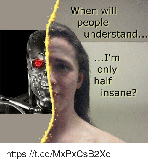 Will, People, and Insane: When will  people  understand...  only  half  insane?  ert https://t.co/MxPxCsB2Xo