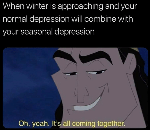 Approaching: When winter is approaching and your  normal depression will combine with  your seasonal depression  Oh, yeah. It's all coming together.