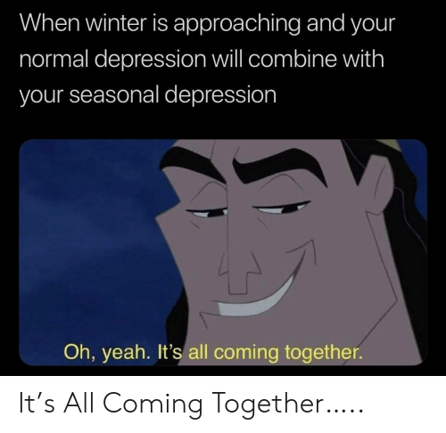 Approaching: When winter is approaching and your  normal depression will combine with  your seasonal depression  Oh, yeah. It's all coming together It's All Coming Together…..