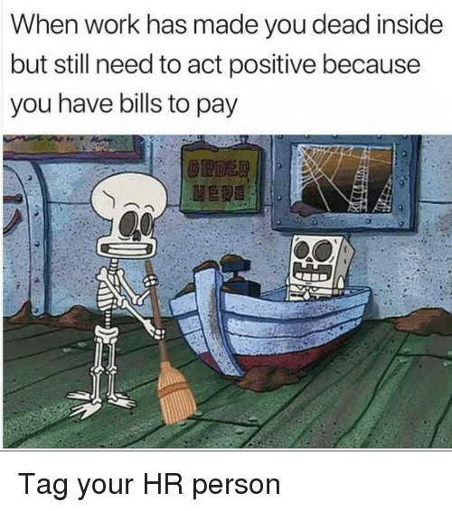 You Dead: When work has made you dead inside  but still need to act positive because  you have bills to pay Tag your HR person