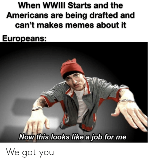 For Me: When WWIII Starts and the  Americans are being drafted and  can't makes memes about it  Europeans:  Now this looks like a job for me We got you