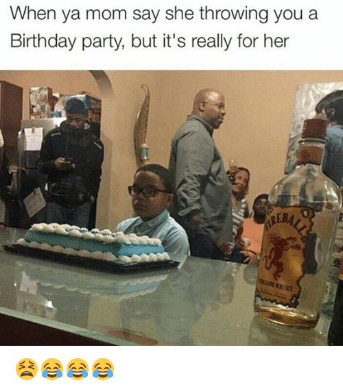 Birthday, Party, and Girl Memes: When ya mom say she throwing you a  Birthday party, but it's really for her 😫😂😂😂