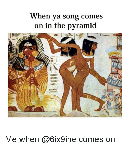 Classical Art, Song, and Pyramid: When ya song comes  on in the pyramid Me when @6ix9ine comes on