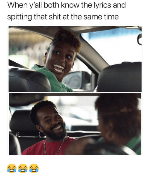 Funny, Shit, and Lyrics: When y'all both know the lyrics and  spitting that shit at the same time 😂😂😂