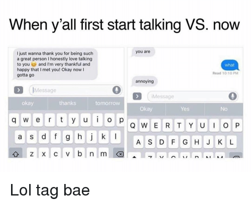 Bae, Funny, and Lol: When y'all first start talking VS. now  you are  Ijust wanna thank you for being such  a great person I honestly love talking  to you and I'm very thankful and  happy that I met you! Okay now I  gotta go  what  Read 10-10 PM  annoying  Message  Message  okay  thanks  tomorrow  Okay  Yes  No  q w er tyu op  a S  A S D F GHJ K L Lol tag bae