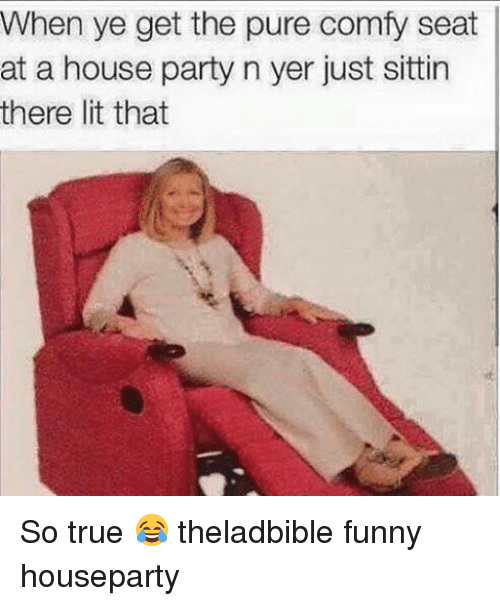 That So True: When ye get the pure comfy seat  at a house party n yer just sittin  there lit that So true 😂 theladbible funny houseparty